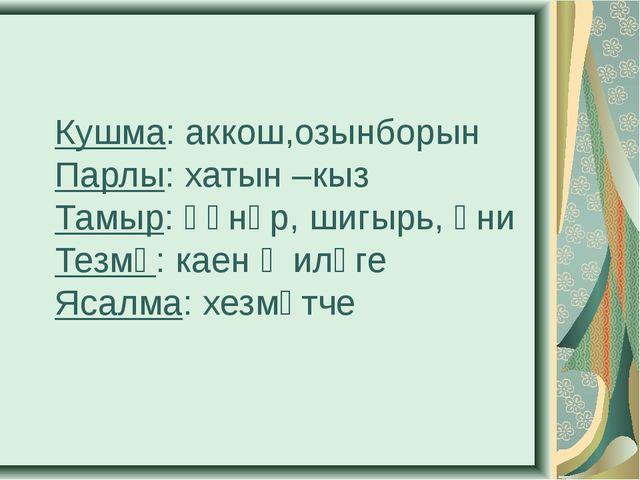 Кушма: аккош,озынборын Парлы: хатын –кыз Тамыр: һөнәр, шигырь, әни Тезмә: кае...