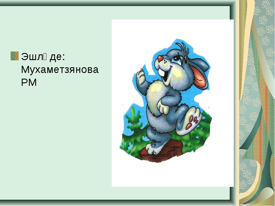 Эшләде: Мухаметзянова РМ