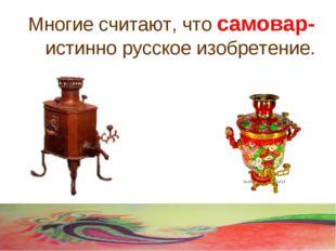 Многие считают, что самовар- истинно русское изобретение.