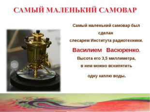 Самый маленький самовар был сделан слесарем Института радиотехники. Василием