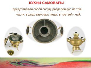 КУХНИ-САМОВАРЫ представляли собой сосуд, разделенную на три части: в двух вар