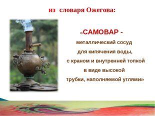 «САМОВАР - металлический сосуд для кипячения воды, с краном и внутренней топ
