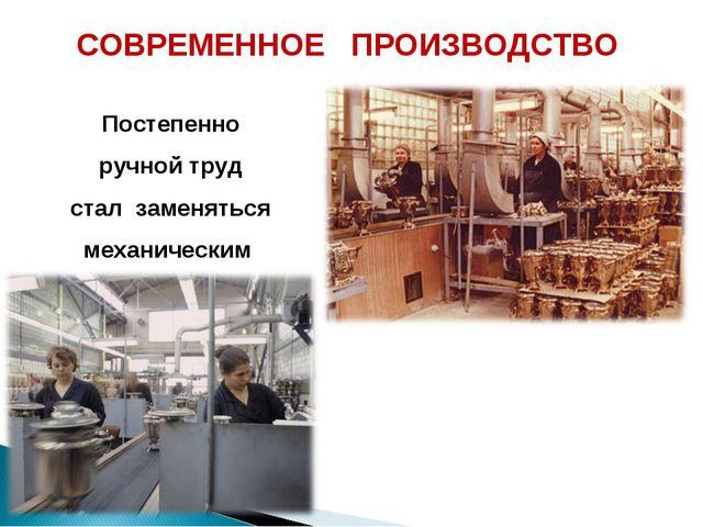 СОВРЕМЕННОЕ ПРОИЗВОДСТВО Постепенно ручной труд стал заменяться механическим