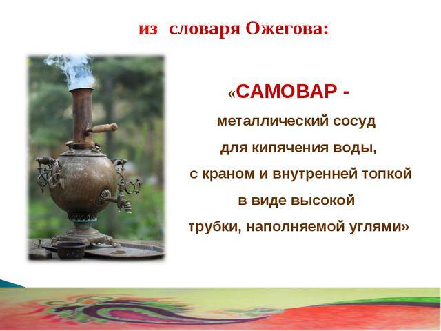«САМОВАР - металлический сосуд для кипячения воды, с краном и внутренней топ...