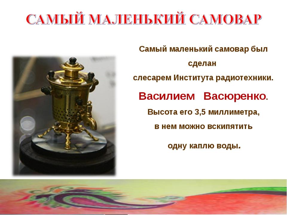 Самый маленький самовар был сделан слесарем Института радиотехники. Василием...