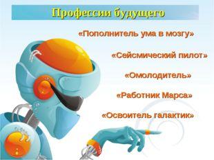 Профессии будущего «Освоитель галактик» «Сейсмический пилот» «Работник Марса»