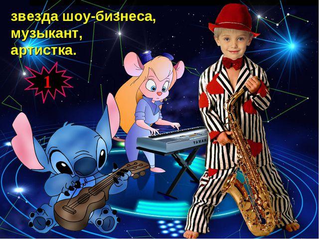 звезда шоу-бизнеса, музыкант, артистка. 1
