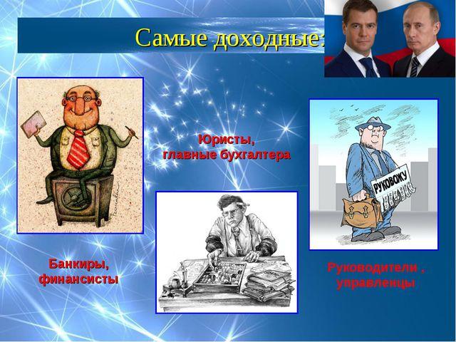 Самые доходные: Банкиры, финансисты Юристы, главные бухгалтера Руководители ,...