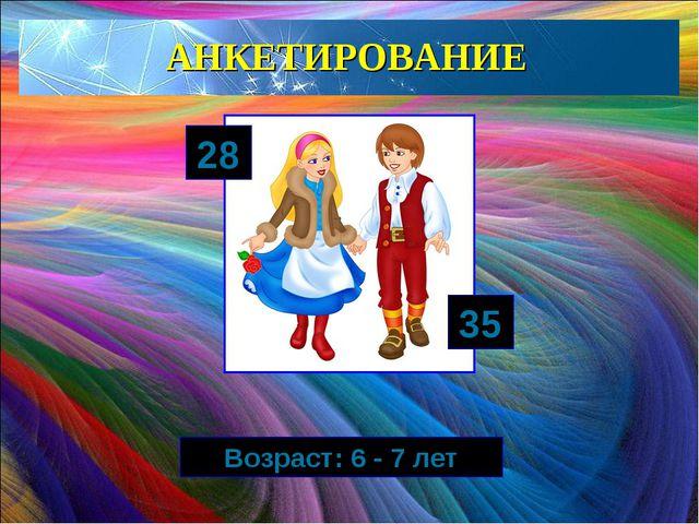 АНКЕТИРОВАНИЕ 28 35 Возраст: 6 - 7 лет