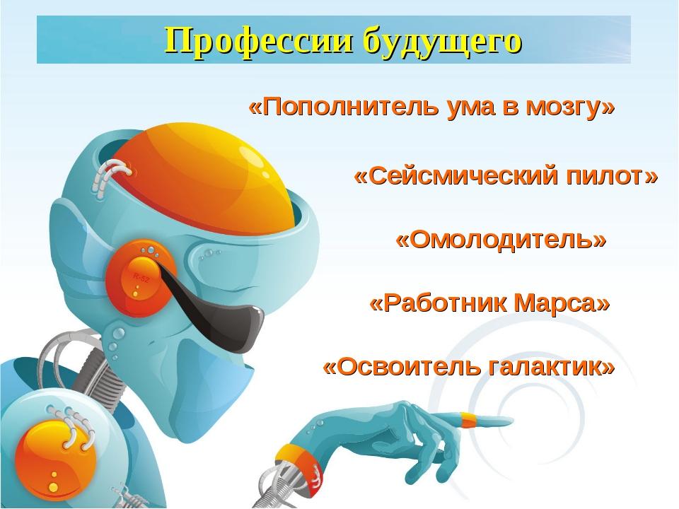 Профессии будущего «Освоитель галактик» «Сейсмический пилот» «Работник Марса»...