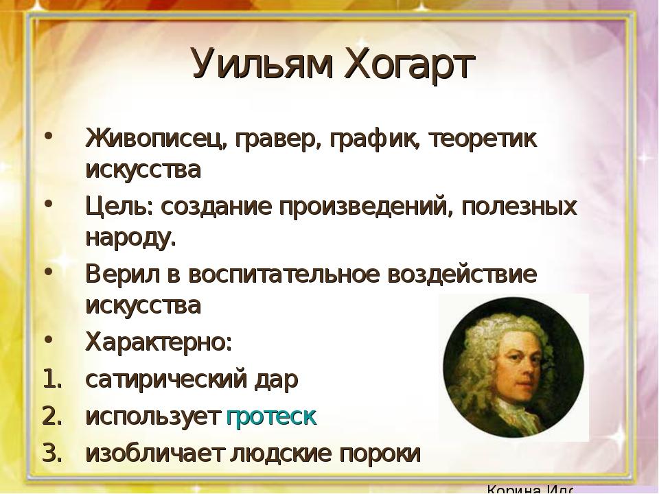Уильям Хогарт Живописец, гравер, график, теоретик искусства Цель: создание пр...