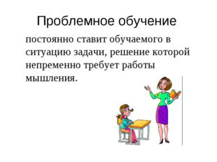 Проблемное обучение постоянно ставит обучаемого в ситуацию задачи, решение ко