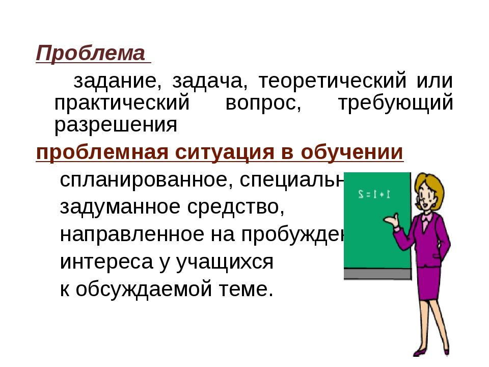 Проблема задание, задача, теоретический или практический вопрос, требующий ра...