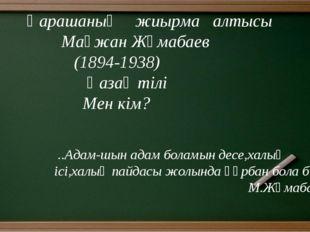 Қарашаның жиырма алтысы Мағжан Жұмабаев (1894-1938) Қазақ тілі Мен кім? ..Ад