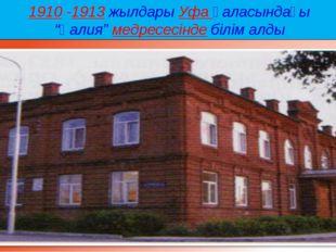 """1910 -1913жылдарыУфа қаласындағы """"Ғалия""""медресесіндебілім алды"""