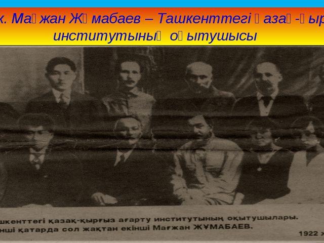 1922 ж. Мағжан Жұмабаев – Ташкенттегі қазақ-қырғыз институтының оқытушысы