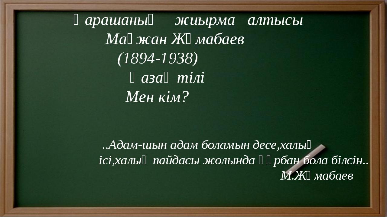 Қарашаның жиырма алтысы Мағжан Жұмабаев (1894-1938) Қазақ тілі Мен кім? ..Ад...