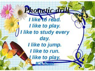 Phonetic drill I like to read. I like to play. I like to study every day. I l