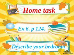 Ex 6. p 124. Home task Describe your bedroom