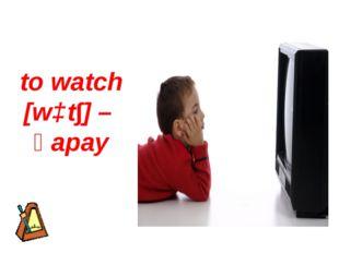 to watch [wɔt∫] – қарау