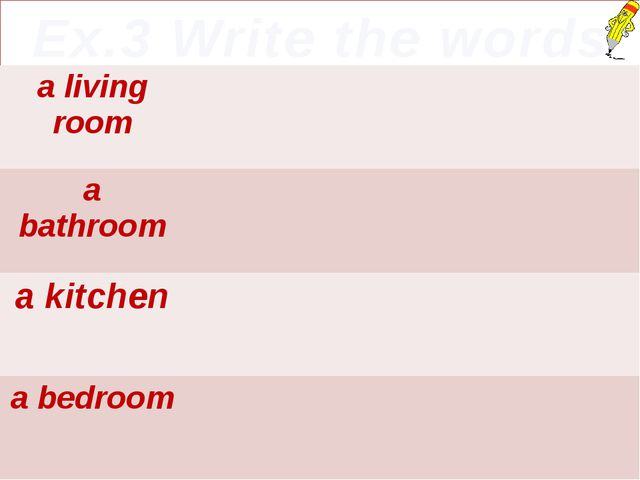 Ex.3 Write the words a living room a bathroom a kitchen a bedroom