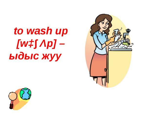 to wash up [wɔ∫ Λp] – ыдыс жуу