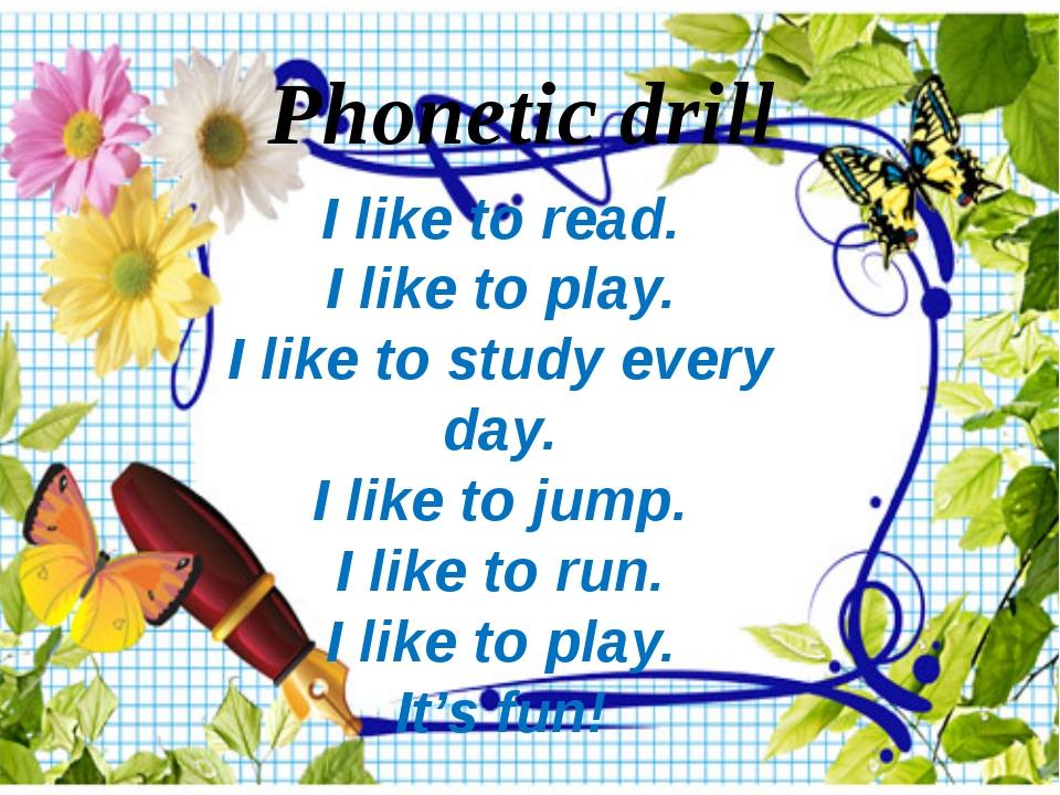 Phonetic drill I like to read. I like to play. I like to study every day. I l...
