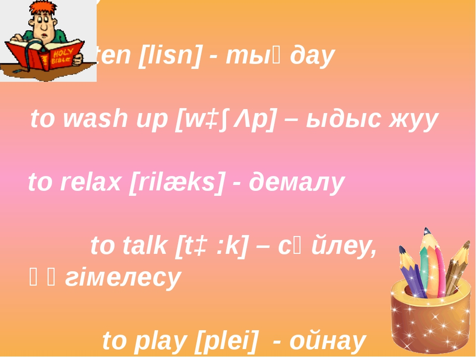 to read [ri:d] - оқу to watch [wɔt∫] - қарау to listen [lisn] - тыңдау to was...