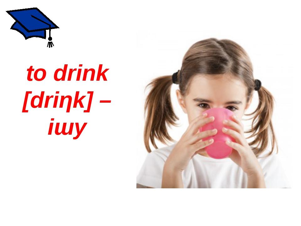 to drink [driηk] – ішу