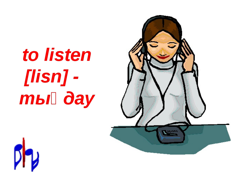 to listen [lisn] - тыңдау
