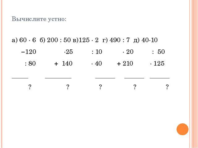 Вычислите устно: а) 60 ∙ 6 б) 200 : 50 в)125 ∙ 2 г) 490 : 7 д) 40∙10 −120 ∙2...