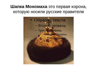 Шапка Мономаха это первая корона, которую носили русские правители