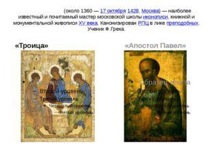 Андре́й Рублёв (около 1360— 17 октября 1428, Москва)— наиболее известный и