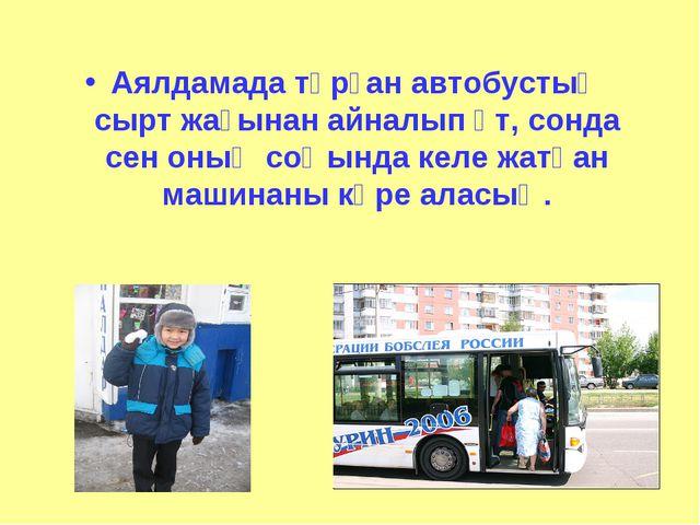 Аялдамада тұрған автобустың сырт жағынан айналып өт, сонда сен оның соңында к...
