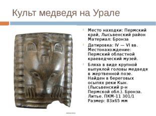Культ медведя на Урале Место находки: Пермский край, Лысьвенский район Матери