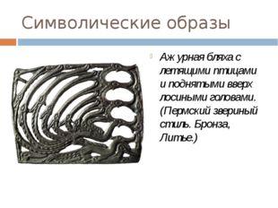 Символические образы Ажурная бляха с летящими птицами и поднятыми вверх лосин