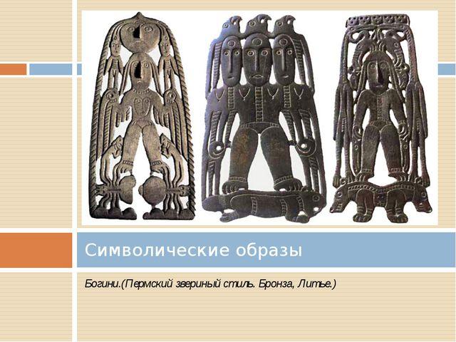 Богини.(Пермский звериный стиль. Бронза, Литье.) Символические образы
