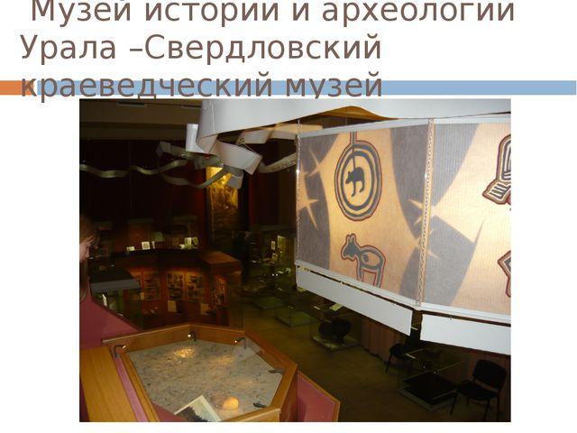 Музей истории и археологии Урала –Свердловский краеведческий музей