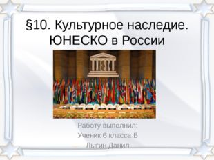 §10. Культурное наследие. ЮНЕСКО в России Работу выполнил: Ученик 6 класса В