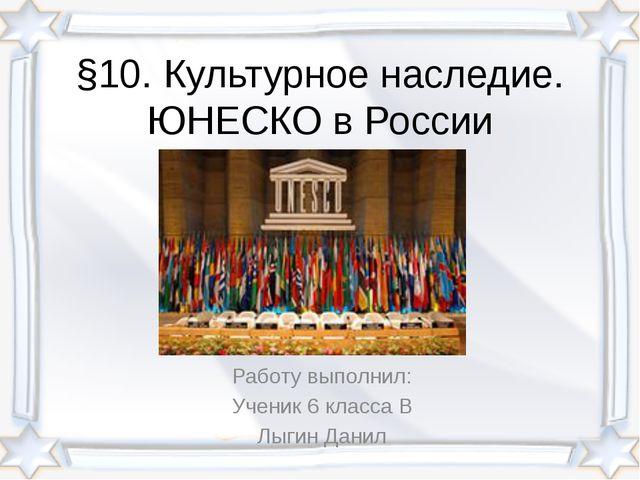 §10. Культурное наследие. ЮНЕСКО в России Работу выполнил: Ученик 6 класса В...