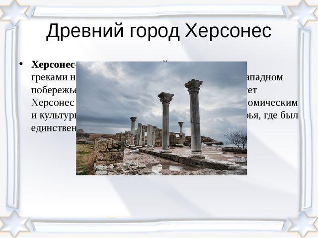 Древний город Херсонес Херсонес- полис, основанный древними грекаминаГеракл...