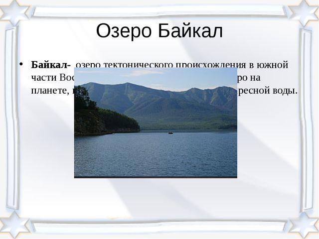 Озеро Байкал Байкал- озеротектонического происхождения в южной частиВосточ...
