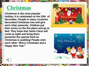 Christmas Christmas is the most popular holiday. It is celebrated on the 25t