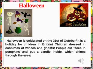 Halloween Halloween is celebrated on the 31st of October/ It is a holiday for