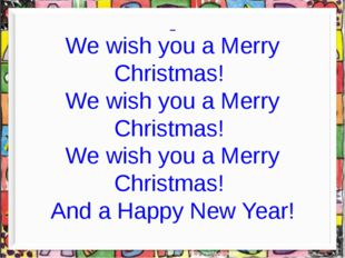 We wish you a Merry Christmas! We wish you a Merry Christmas! We wish you a