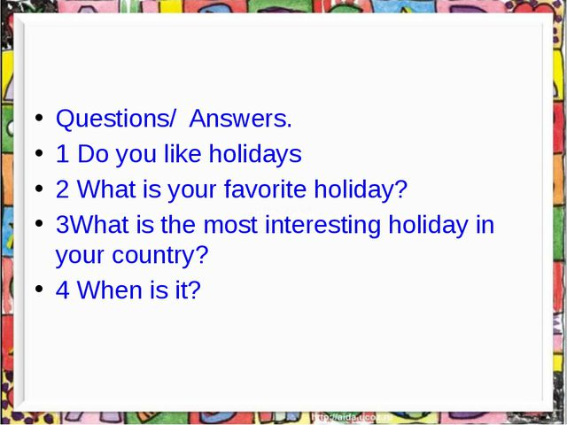 Questions/ Answers. 1 Do you like holidays 2 What is your favorite holiday?...