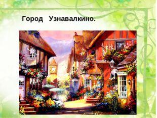 Город Узнавалкино.