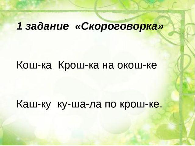 1 задание «Скороговорка» Кош-ка Крош-ка на окош-ке Каш-ку ку-ша-ла по крош-ке.