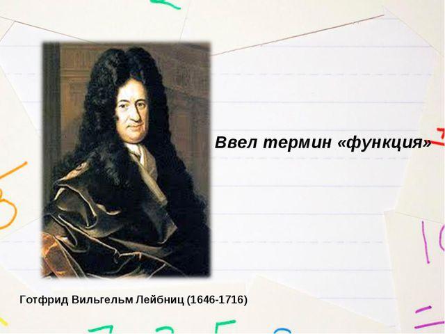 Ввел термин «функция» Готфрид Вильгельм Лейбниц (1646-1716)