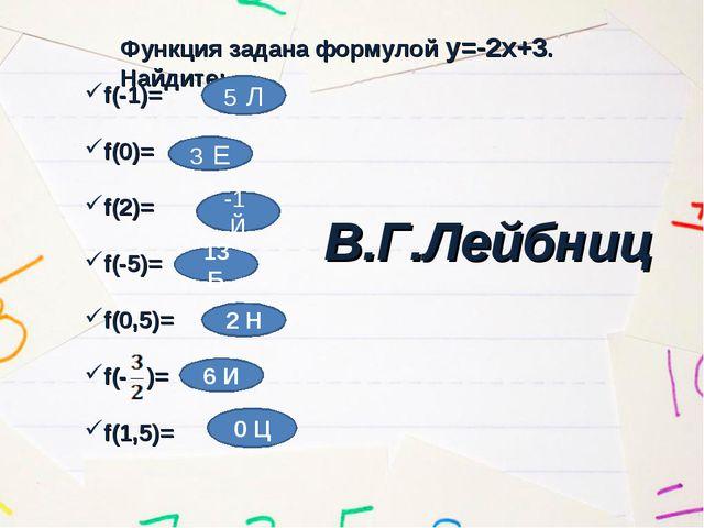Функция задана формулой у=-2х+3. Найдите: f(-1)= f(0)= f(2)= f(-5)= f(0,5)= f...